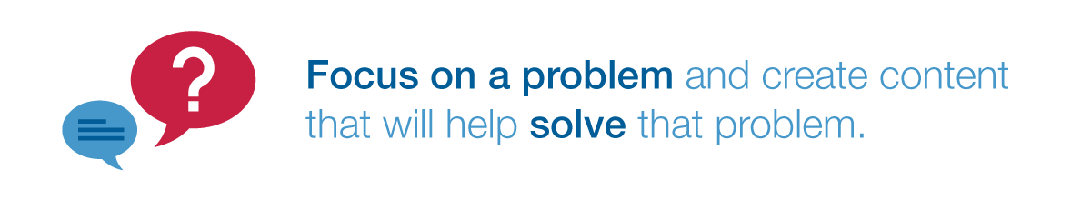focus on a problem and create content that will help solve that problem