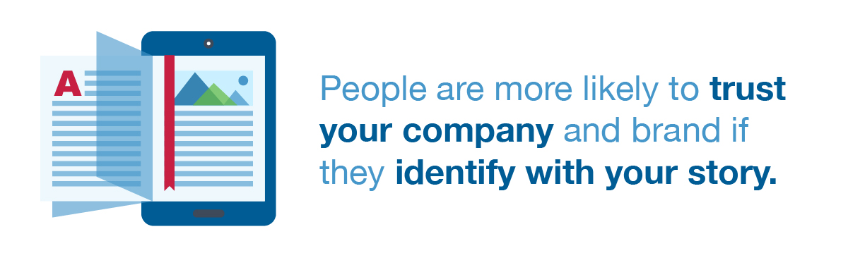 People are more likely to trust your company and brand if they identify with your story.